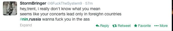 Эй Трент, я правда не понимаю, что ты имеешь в виду. Похоже, ты даешь концерты только в зарубежных странах. NIN, Россия хочет выебать тебя в жопу