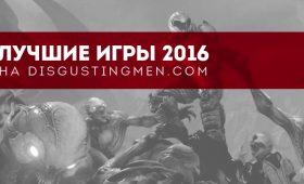 10 лучших игр 2016 года по версии Disgusting Men